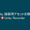 【Unity】カメラからの映像を録画しムービーを作成するアセットを紹介